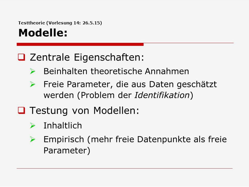 Testtheorie (Vorlesung 14: 26.5.15) Modelle:  Zentrale Eigenschaften:  Beinhalten theoretische Annahmen  Freie Parameter, die aus Daten geschätzt werden (Problem der Identifikation)  Testung von Modellen:  Inhaltlich  Empirisch (mehr freie Datenpunkte als freie Parameter)