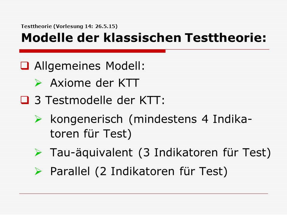 Testtheorie (Vorlesung 14: 26.5.15) Modelle der klassischen Testtheorie:  Allgemeines Modell:  Axiome der KTT  3 Testmodelle der KTT:  kongenerisch (mindestens 4 Indika- toren für Test)  Tau-äquivalent (3 Indikatoren für Test)  Parallel (2 Indikatoren für Test)