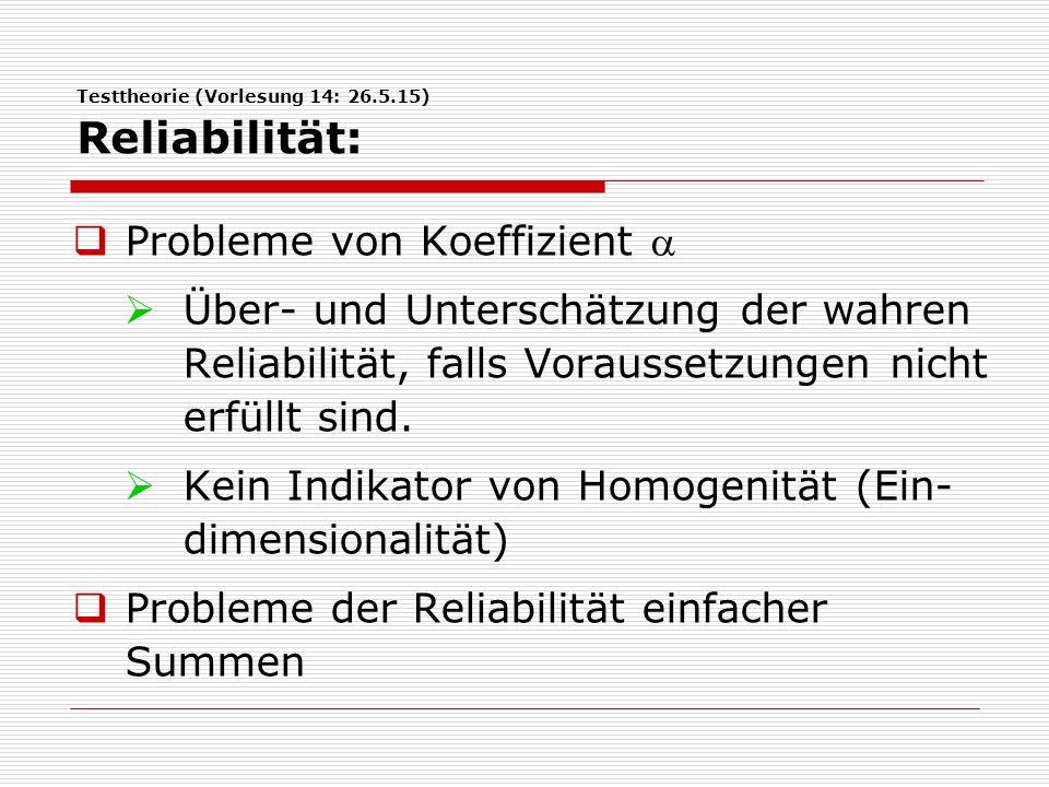 Testtheorie (Vorlesung 14: 26.5.15) Reliabilität:  Probleme von Koeffizient   Über- und Unterschätzung der wahren Reliabilität, falls Voraussetzungen nicht erfüllt sind.