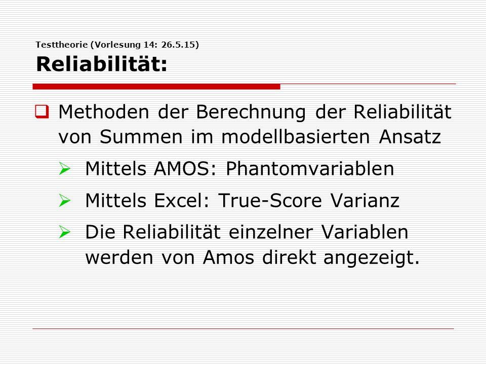 Testtheorie (Vorlesung 14: 26.5.15) Reliabilität:  Methoden der Berechnung der Reliabilität von Summen im modellbasierten Ansatz  Mittels AMOS: Phantomvariablen  Mittels Excel: True-Score Varianz  Die Reliabilität einzelner Variablen werden von Amos direkt angezeigt.