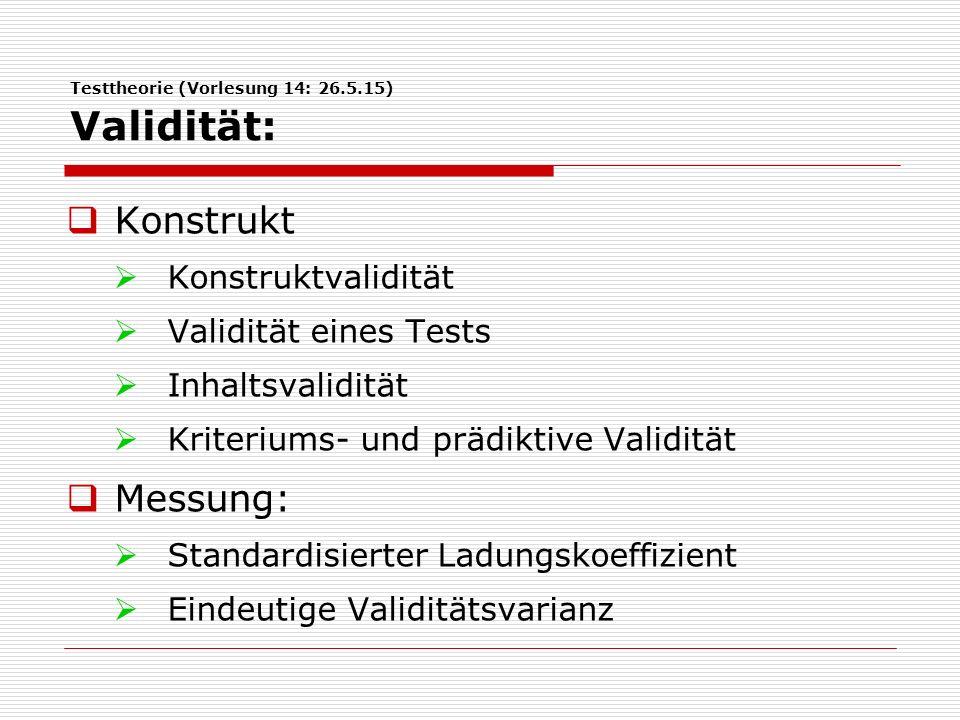 Testtheorie (Vorlesung 14: 26.5.15) Validität:  Konstrukt  Konstruktvalidität  Validität eines Tests  Inhaltsvalidität  Kriteriums- und prädiktive Validität  Messung:  Standardisierter Ladungskoeffizient  Eindeutige Validitätsvarianz