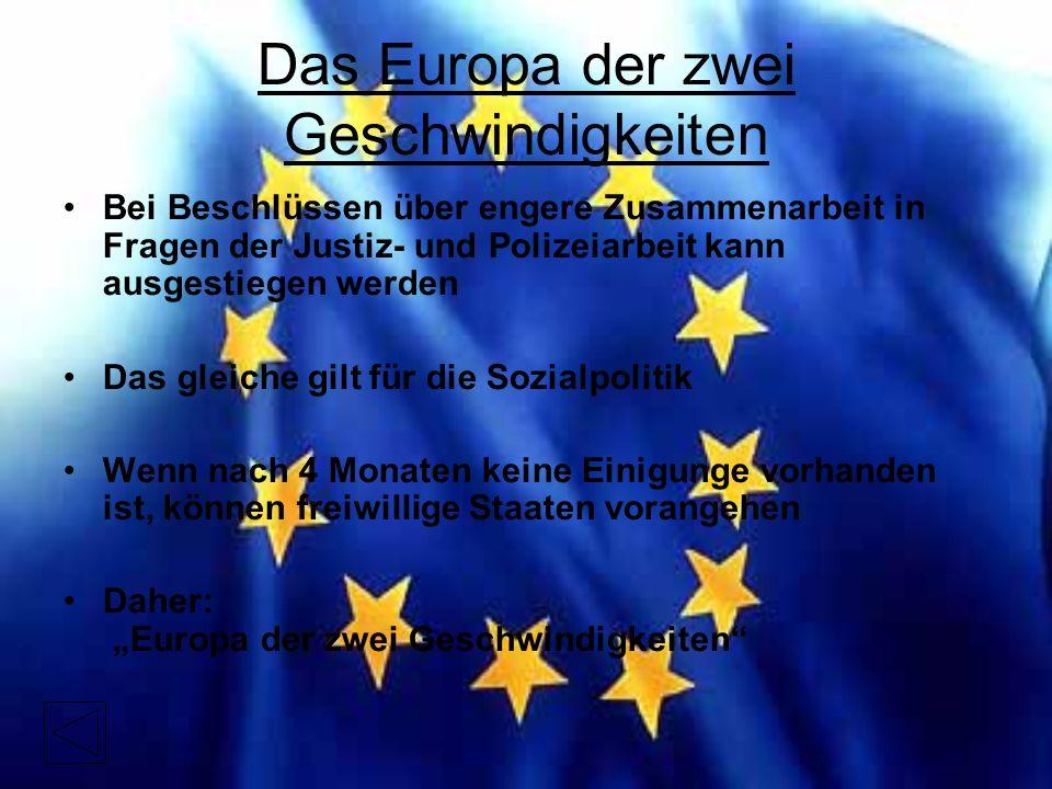 """Das Europa der zwei Geschwindigkeiten Bei Beschlüssen über engere Zusammenarbeit in Fragen der Justiz- und Polizeiarbeit kann ausgestiegen werden Das gleiche gilt für die Sozialpolitik Wenn nach 4 Monaten keine Einigunge vorhanden ist, können freiwillige Staaten vorangehen Daher: """"Europa der zwei Geschwindigkeiten"""