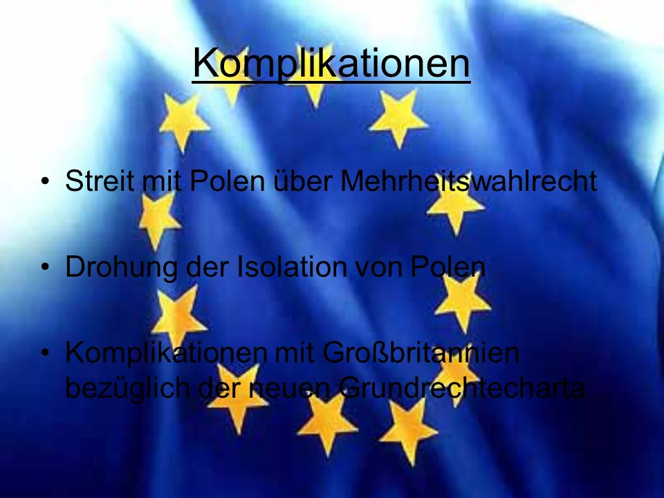 Komplikationen Streit mit Polen über Mehrheitswahlrecht Drohung der Isolation von Polen Komplikationen mit Großbritannien bezüglich der neuen Grundrechtecharta