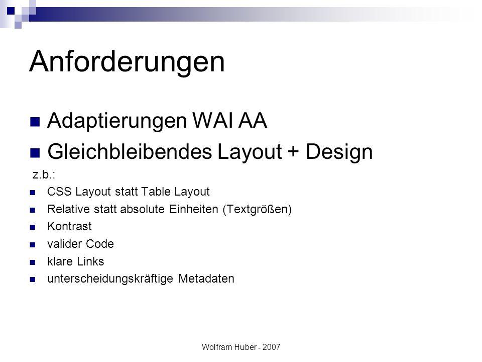 Wolfram Huber - 2007 Anforderungen Adaptierungen WAI AA Gleichbleibendes Layout + Design z.b.: CSS Layout statt Table Layout Relative statt absolute Einheiten (Textgrößen) Kontrast valider Code klare Links unterscheidungskräftige Metadaten