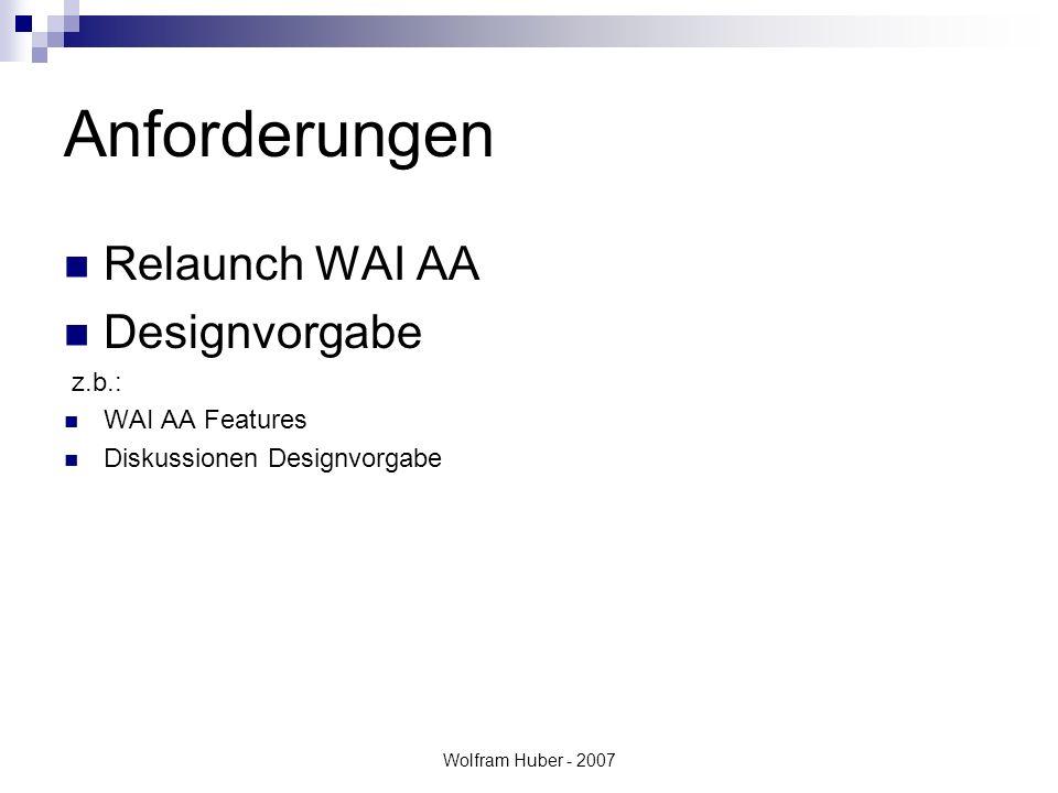 Wolfram Huber - 2007 Anforderungen Relaunch WAI AA Designvorgabe z.b.: WAI AA Features Diskussionen Designvorgabe