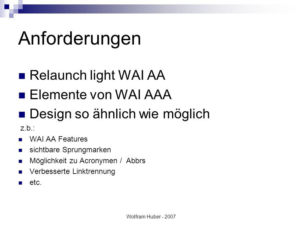 Wolfram Huber - 2007 Anforderungen Relaunch light WAI AA Elemente von WAI AAA Design so ähnlich wie möglich z.b.: WAI AA Features sichtbare Sprungmarken Möglichkeit zu Acronymen / Abbrs Verbesserte Linktrennung etc.