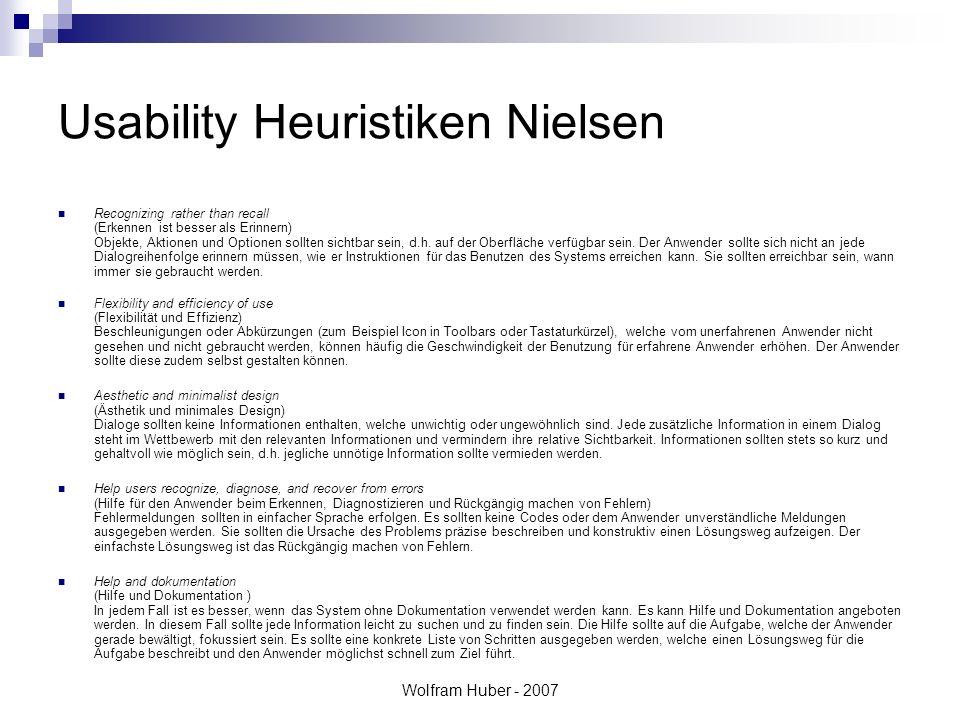 Wolfram Huber - 2007 Usability Heuristiken Nielsen Recognizing rather than recall (Erkennen ist besser als Erinnern) Objekte, Aktionen und Optionen sollten sichtbar sein, d.h.