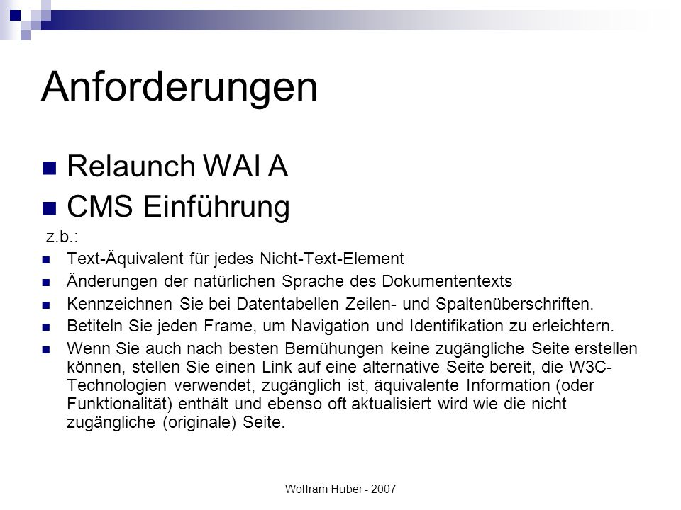 Wolfram Huber - 2007 Anforderungen Relaunch WAI A CMS Einführung z.b.: Text-Äquivalent für jedes Nicht-Text-Element Änderungen der natürlichen Sprache des Dokumententexts Kennzeichnen Sie bei Datentabellen Zeilen- und Spaltenüberschriften.