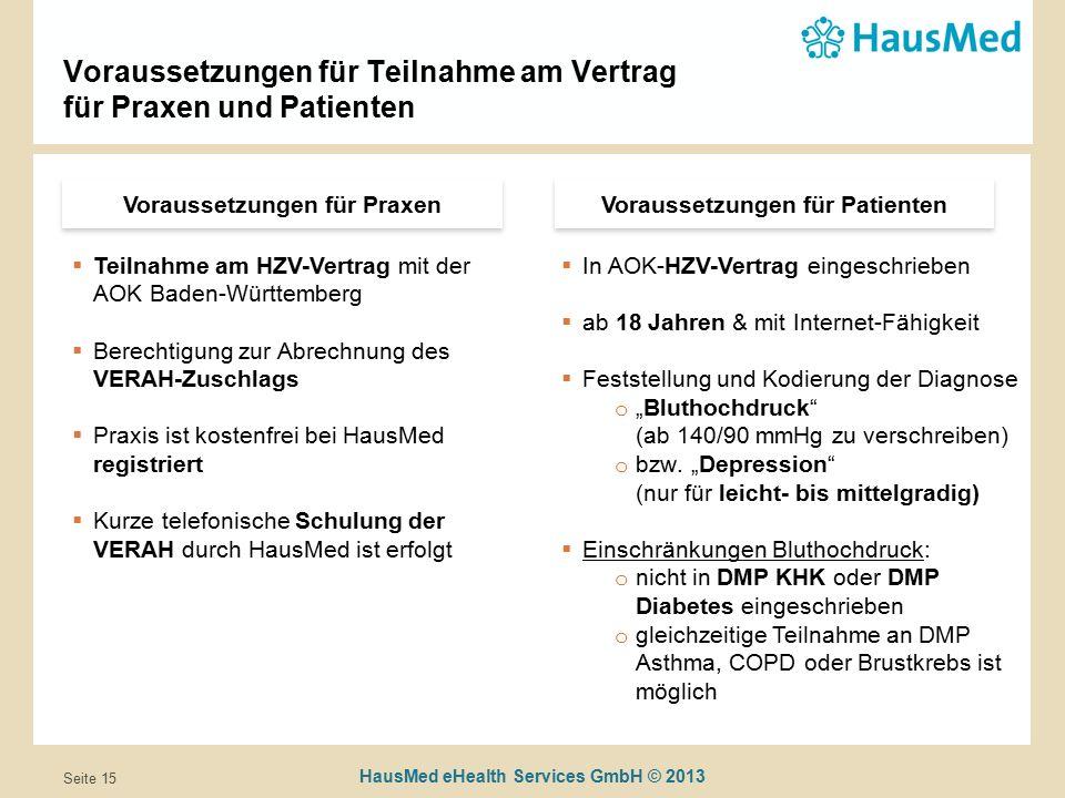 """HausMed eHealth Services GmbH © 2013 Seite 15 Voraussetzungen für Teilnahme am Vertrag für Praxen und Patienten Voraussetzungen für Praxen  Teilnahme am HZV-Vertrag mit der AOK Baden-Württemberg  Berechtigung zur Abrechnung des VERAH-Zuschlags  Praxis ist kostenfrei bei HausMed registriert  Kurze telefonische Schulung der VERAH durch HausMed ist erfolgt Voraussetzungen für Patienten  In AOK-HZV-Vertrag eingeschrieben  ab 18 Jahren & mit Internet-Fähigkeit  Feststellung und Kodierung der Diagnose o """"Bluthochdruck (ab 140/90 mmHg zu verschreiben) o bzw."""