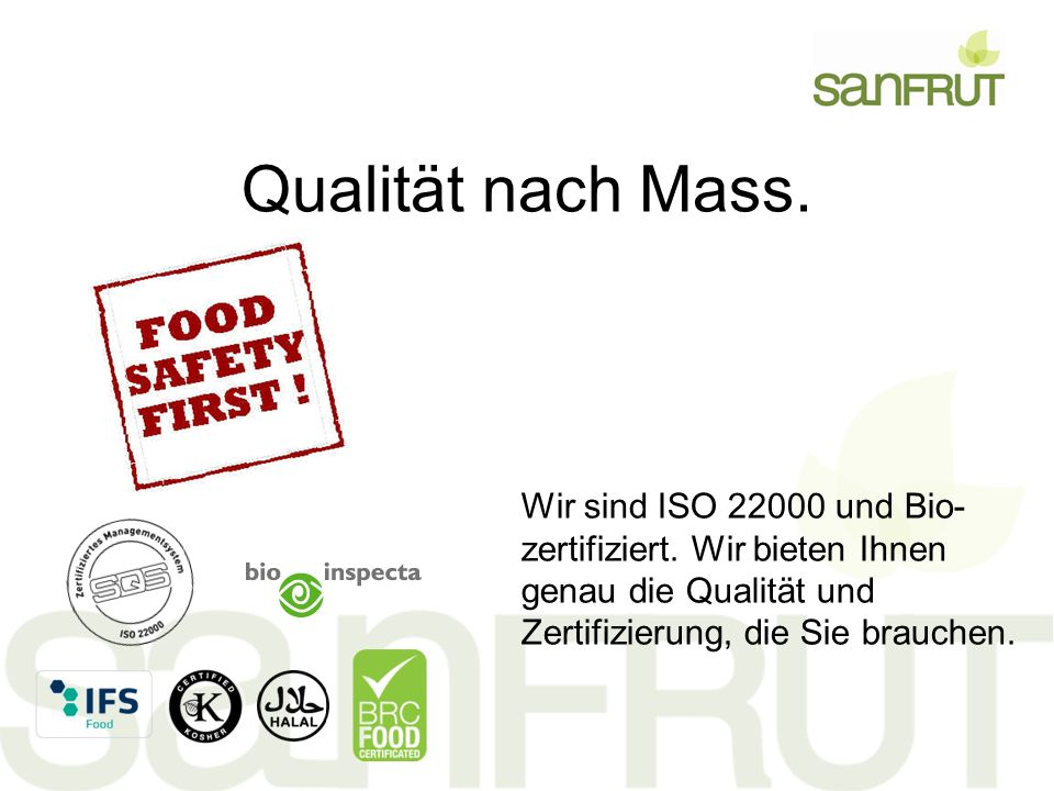 Qualität nach Mass. Wir sind ISO 22000 und Bio- zertifiziert.