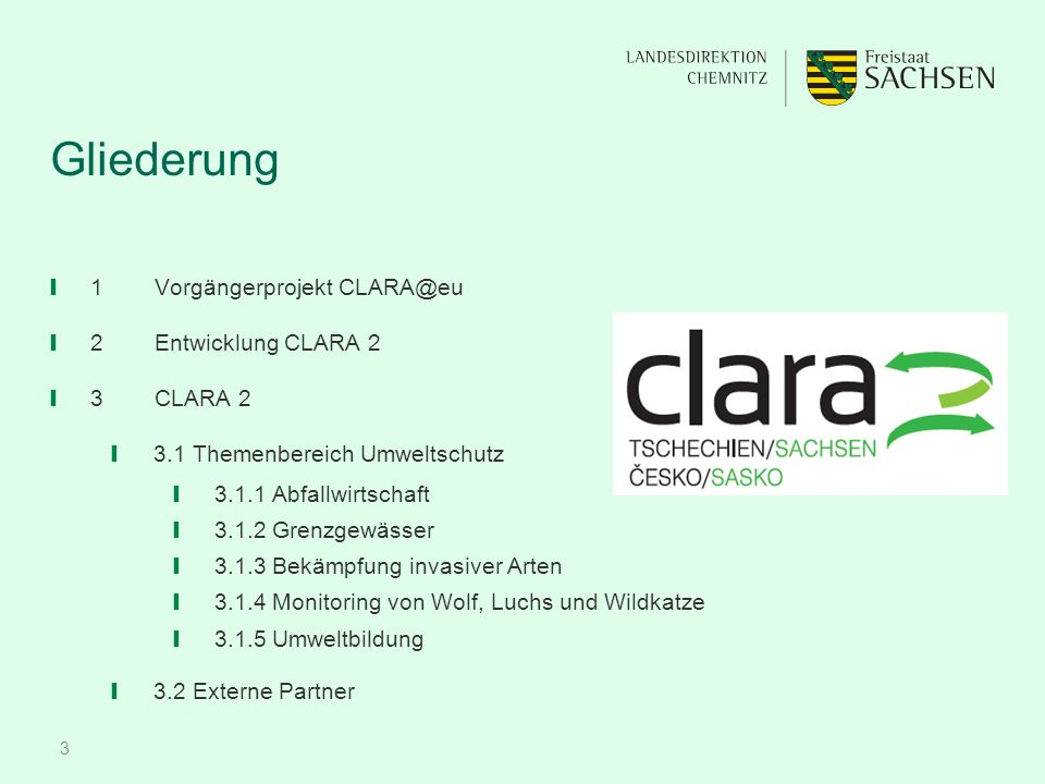 3 Gliederung ❙ 1Vorgängerprojekt CLARA@eu ❙ 2Entwicklung CLARA 2 ❙ 3CLARA 2 ❙ 3.1 Themenbereich Umweltschutz ❙ 3.1.1 Abfallwirtschaft ❙ 3.1.2 Grenzgewässer ❙ 3.1.3 Bekämpfung invasiver Arten ❙ 3.1.4 Monitoring von Wolf, Luchs und Wildkatze ❙ 3.1.5 Umweltbildung ❙ 3.2 Externe Partner