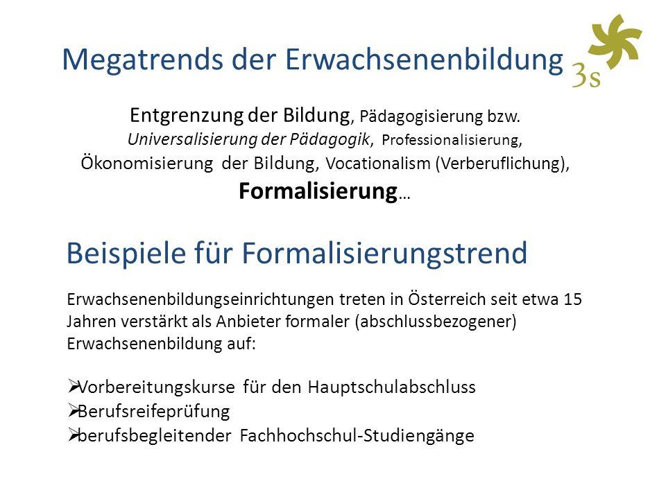 Erwachsenenbildungseinrichtungen treten in Österreich seit etwa 15 Jahren verstärkt als Anbieter formaler (abschlussbezogener) Erwachsenenbildung auf:  Vorbereitungskurse für den Hauptschulabschluss  Berufsreifeprüfung  berufsbegleitender Fachhochschul-Studiengänge Megatrends der Erwachsenenbildung Entgrenzung der Bildung, Pädagogisierung bzw.