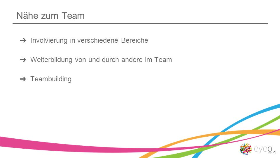 Nähe zum Team ➔ Involvierung in verschiedene Bereiche ➔ Weiterbildung von und durch andere im Team ➔ Teambuilding 4