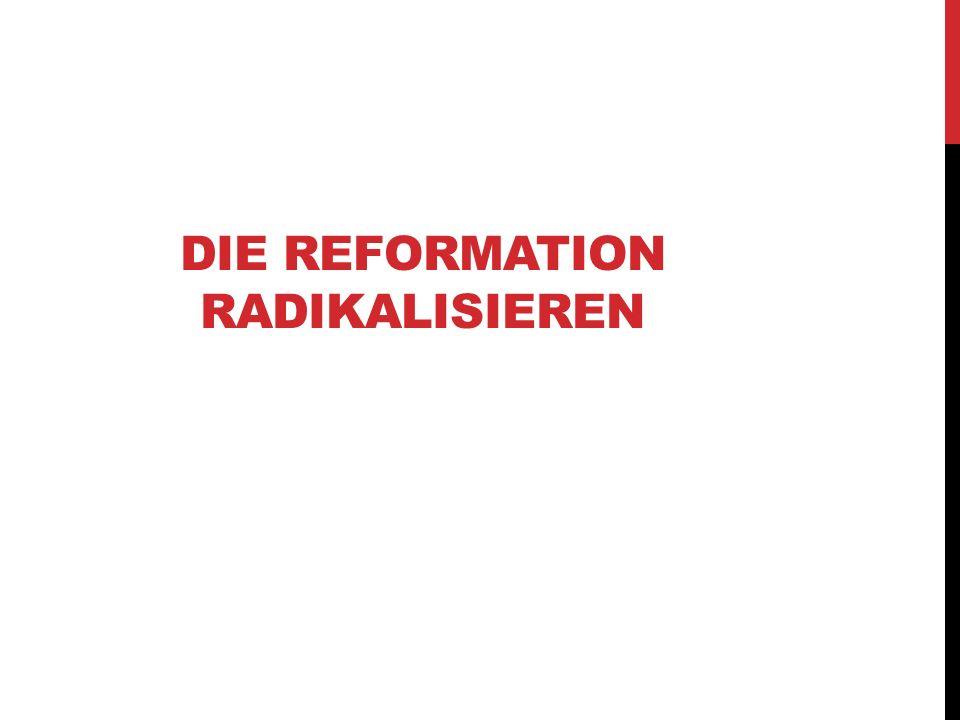 DIE REFORMATION RADIKALISIEREN