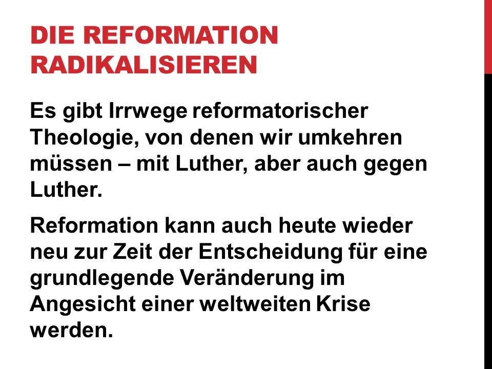 DIE REFORMATION RADIKALISIEREN Es gibt Irrwege reformatorischer Theologie, von denen wir umkehren müssen – mit Luther, aber auch gegen Luther. Reforma