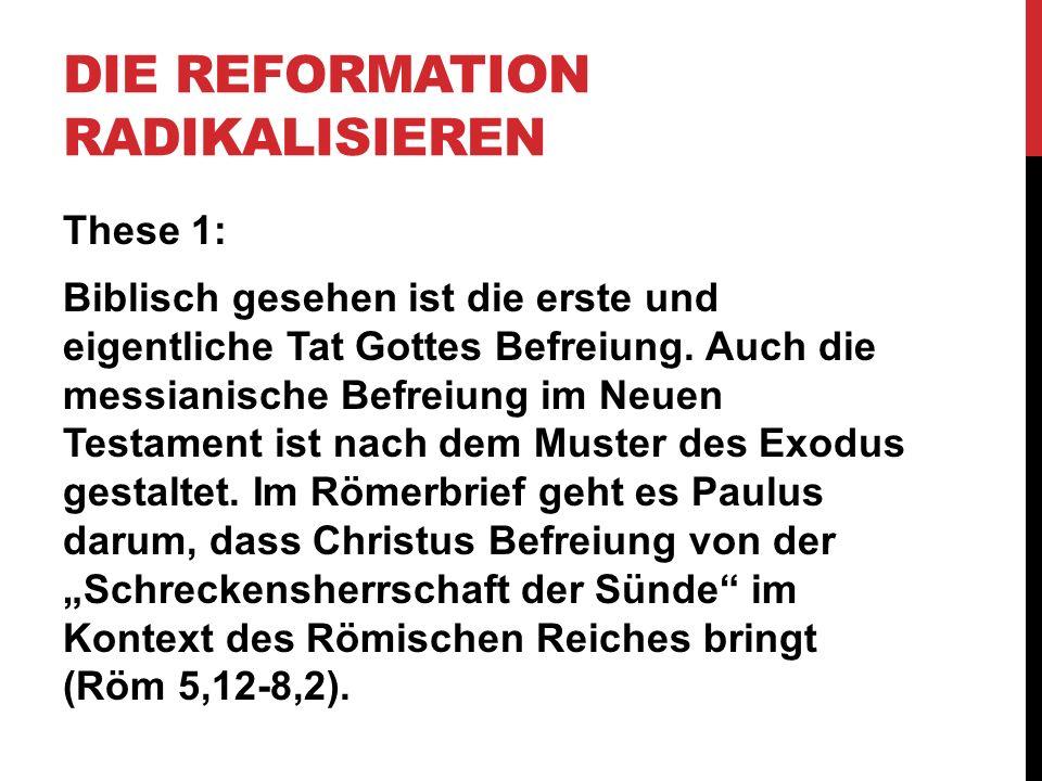 DIE REFORMATION RADIKALISIEREN These 1: Biblisch gesehen ist die erste und eigentliche Tat Gottes Befreiung. Auch die messianische Befreiung im Neuen