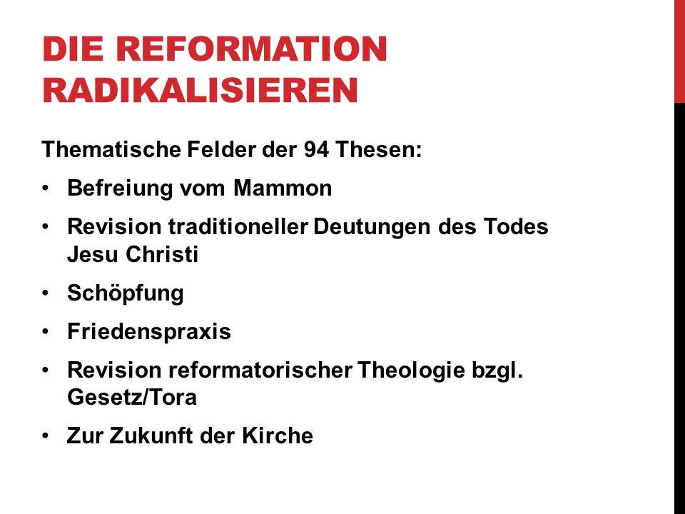 DIE REFORMATION RADIKALISIEREN Thematische Felder der 94 Thesen: Befreiung vom Mammon Revision traditioneller Deutungen des Todes Jesu Christi Schöpfu