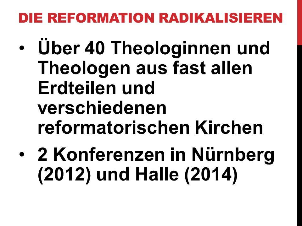 Über 40 Theologinnen und Theologen aus fast allen Erdteilen und verschiedenen reformatorischen Kirchen 2 Konferenzen in Nürnberg (2012) und Halle (201