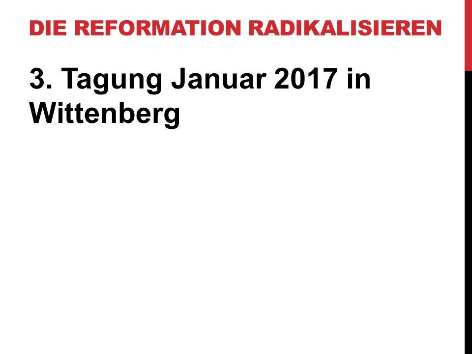 DIE REFORMATION RADIKALISIEREN 3. Tagung Januar 2017 in Wittenberg