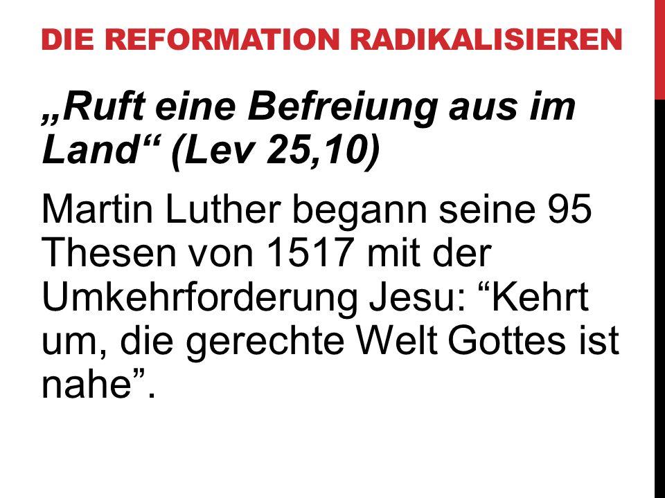 """DIE REFORMATION RADIKALISIEREN """"Ruft eine Befreiung aus im Land"""" (Lev 25,10) Martin Luther begann seine 95 Thesen von 1517 mit der Umkehrforderung Jes"""