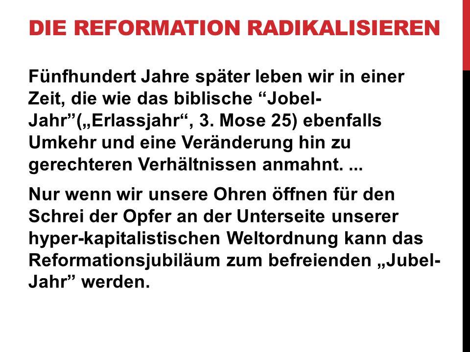 """DIE REFORMATION RADIKALISIEREN Fünfhundert Jahre später leben wir in einer Zeit, die wie das biblische """"Jobel- Jahr""""(""""Erlassjahr"""", 3. Mose 25) ebenfal"""