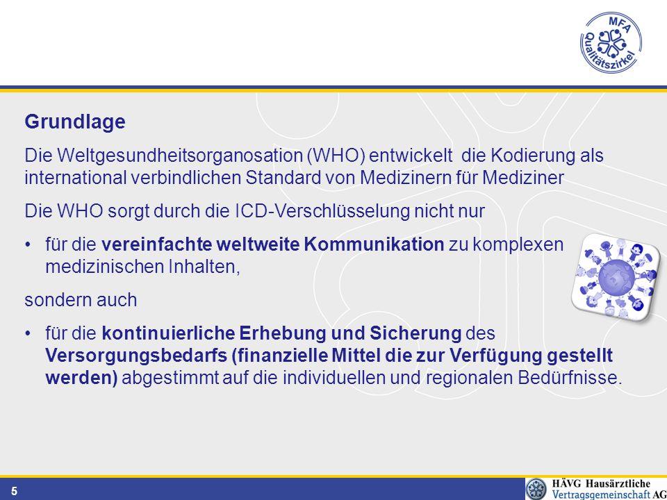 5 Grundlage Die Weltgesundheitsorganosation (WHO) entwickelt die Kodierung als international verbindlichen Standard von Medizinern für Mediziner Die WHO sorgt durch die ICD-Verschlüsselung nicht nur für die vereinfachte weltweite Kommunikation zu komplexen medizinischen Inhalten, sondern auch für die kontinuierliche Erhebung und Sicherung des Versorgungsbedarfs (finanzielle Mittel die zur Verfügung gestellt werden) abgestimmt auf die individuellen und regionalen Bedürfnisse.