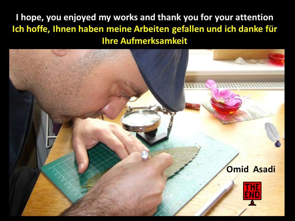 I hope, you enjoyed my works and thank you for your attention Ich hoffe, Ihnen haben meine Arbeiten gefallen und ich danke für Ihre Aufmerksamkeit Omid Asadi