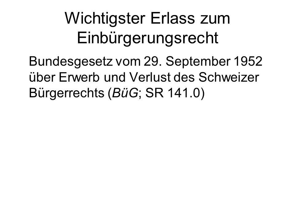 Wichtigster Erlass zum Einbürgerungsrecht Bundesgesetz vom 29. September 1952 über Erwerb und Verlust des Schweizer Bürgerrechts (BüG; SR 141.0)