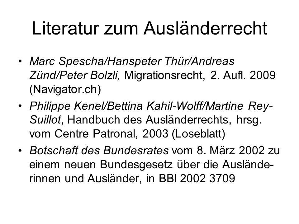 Literatur zum Ausländerrecht Marc Spescha/Hanspeter Thür/Andreas Zünd/Peter Bolzli, Migrationsrecht, 2. Aufl. 2009 (Navigator.ch) Philippe Kenel/Betti