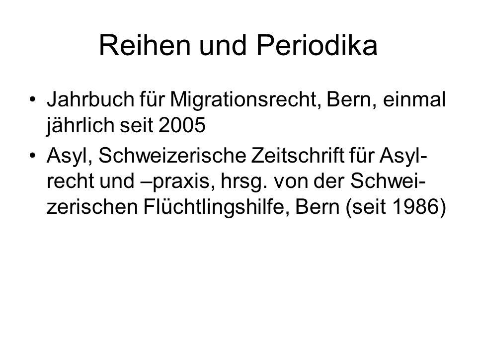 Reihen und Periodika Jahrbuch für Migrationsrecht, Bern, einmal jährlich seit 2005 Asyl, Schweizerische Zeitschrift für Asyl- recht und –praxis, hrsg.