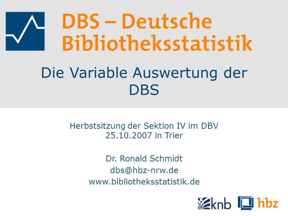 Die Variable Auswertung der DBS Herbstsitzung der Sektion IV im DBV 25.10.2007 in Trier Dr. Ronald Schmidt dbs@hbz-nrw.de www.bibliotheksstatistik.de