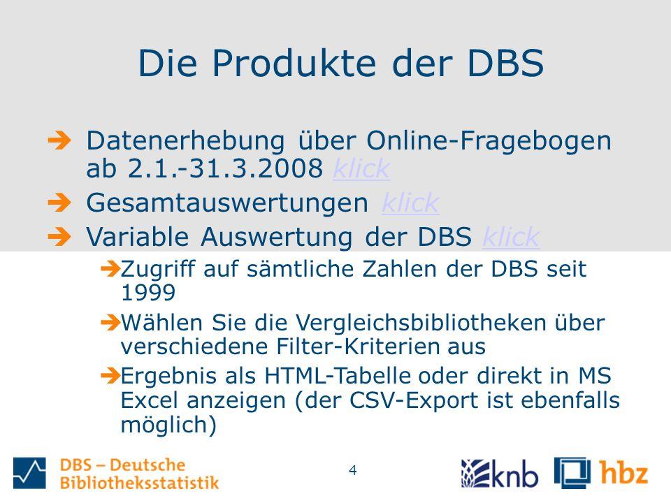 4 Die Produkte der DBS  Datenerhebung über Online-Fragebogen ab 2.1.-31.3.2008 klickklick  Gesamtauswertungen klickklick  Variable Auswertung der DBS klickklick  Zugriff auf sämtliche Zahlen der DBS seit 1999  Wählen Sie die Vergleichsbibliotheken über verschiedene Filter-Kriterien aus  Ergebnis als HTML-Tabelle oder direkt in MS Excel anzeigen (der CSV-Export ist ebenfalls möglich)