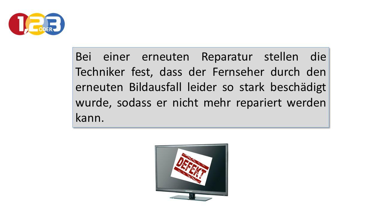 Bei einer erneuten Reparatur stellen die Techniker fest, dass der Fernseher durch den erneuten Bildausfall leider so stark beschädigt wurde, sodass er nicht mehr repariert werden kann.