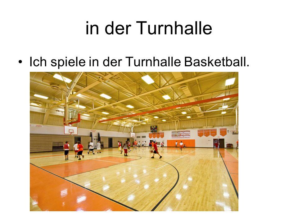 in der Turnhalle Ich spiele in der Turnhalle Basketball.