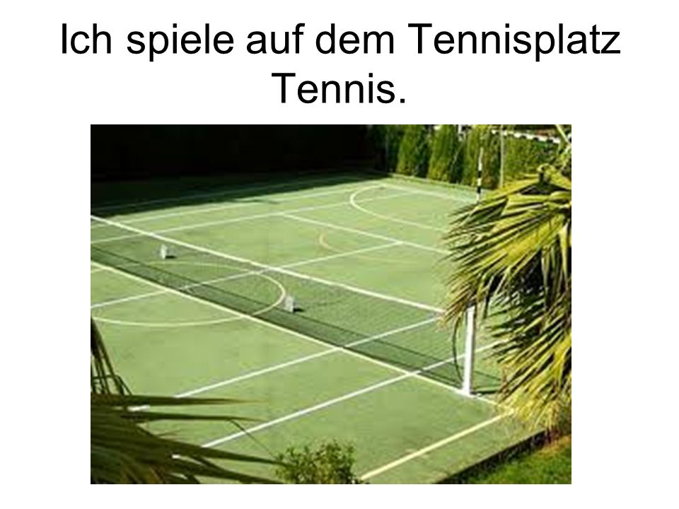 Ich spiele auf dem Tennisplatz Tennis.