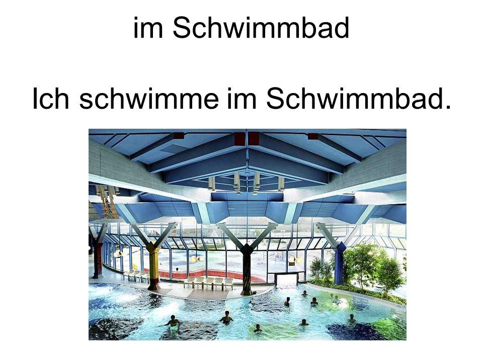 im Schwimmbad Ich schwimme im Schwimmbad.