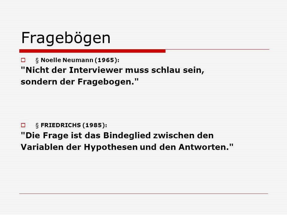 Fragebögen  § Noelle Neumann (1965): Nicht der Interviewer muss schlau sein, sondern der Fragebogen.  § FRIEDRICHS (1985): Die Frage ist das Bindeglied zwischen den Variablen der Hypothesen und den Antworten.