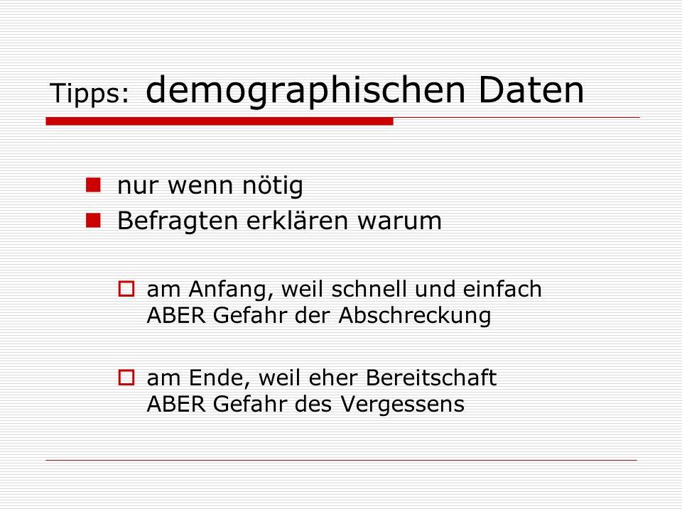 Tipps: demographischen Daten nur wenn nötig Befragten erklären warum  am Anfang, weil schnell und einfach ABER Gefahr der Abschreckung  am Ende, weil eher Bereitschaft ABER Gefahr des Vergessens
