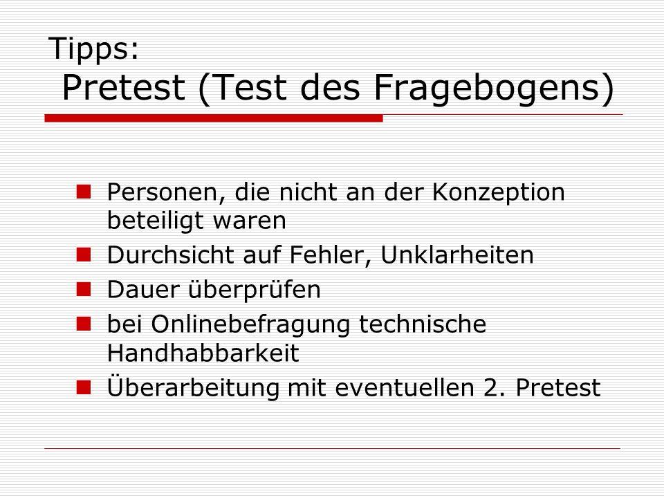Tipps: Pretest (Test des Fragebogens) Personen, die nicht an der Konzeption beteiligt waren Durchsicht auf Fehler, Unklarheiten Dauer überprüfen bei Onlinebefragung technische Handhabbarkeit Überarbeitung mit eventuellen 2.