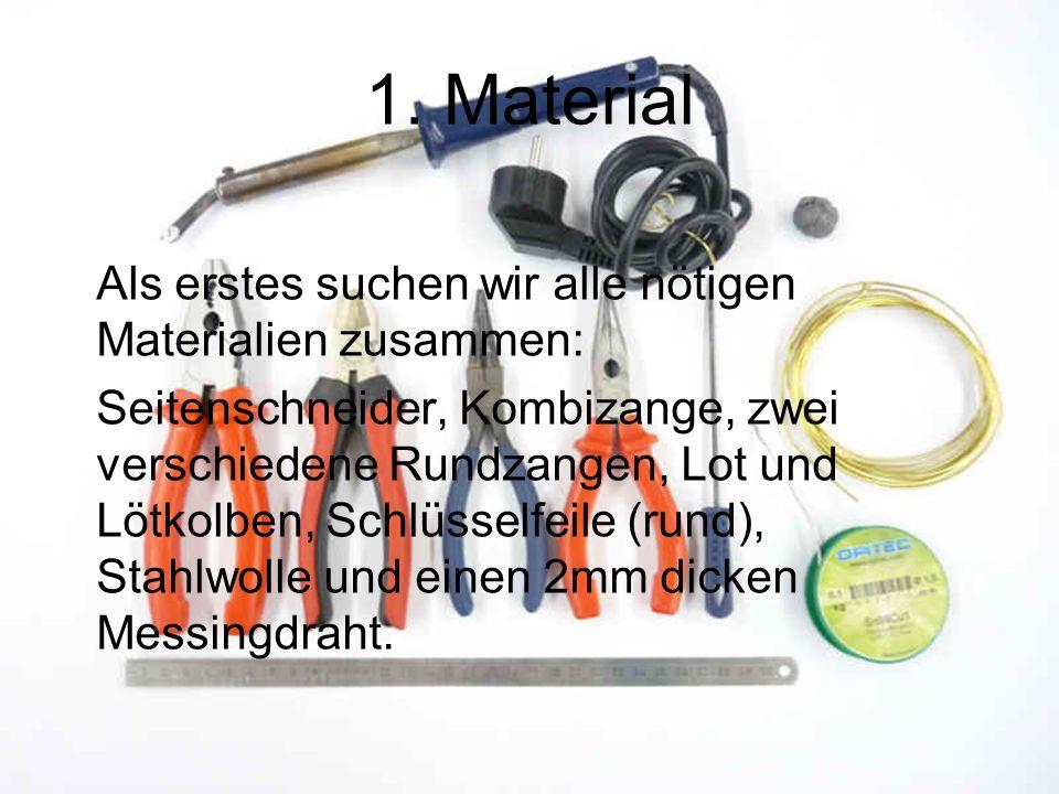 1. Material Als erstes suchen wir alle nötigen Materialien zusammen: Seitenschneider, Kombizange, zwei verschiedene Rundzangen, Lot und Lötkolben, Sch