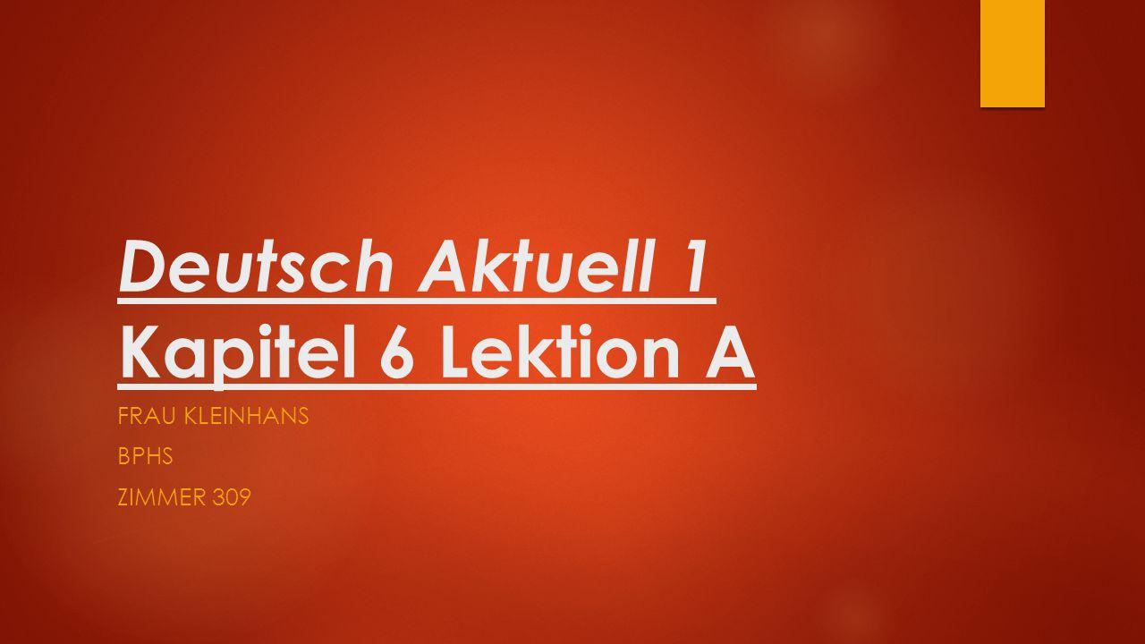 Deutsch Aktuell 1 Kapitel 6 Lektion A FRAU KLEINHANS BPHS ZIMMER 309