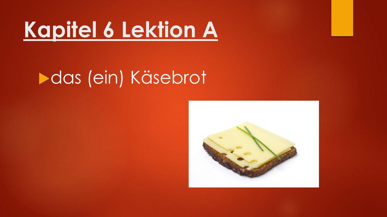 Kapitel 6 Lektion A  das (ein) Käsebrot