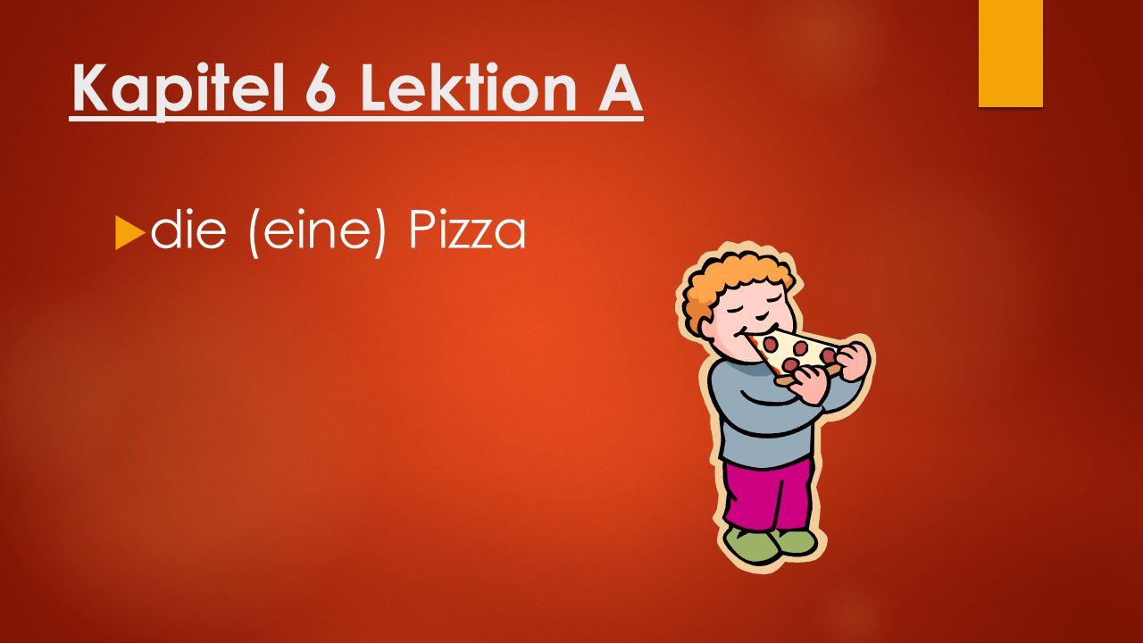 Kapitel 6 Lektion A  die (eine) Pizza