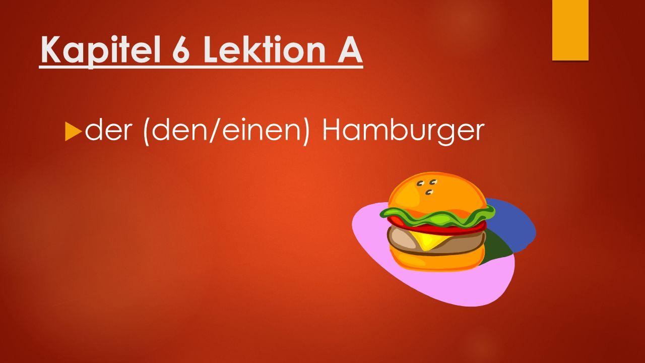 Kapitel 6 Lektion A  der (den/einen) Hamburger