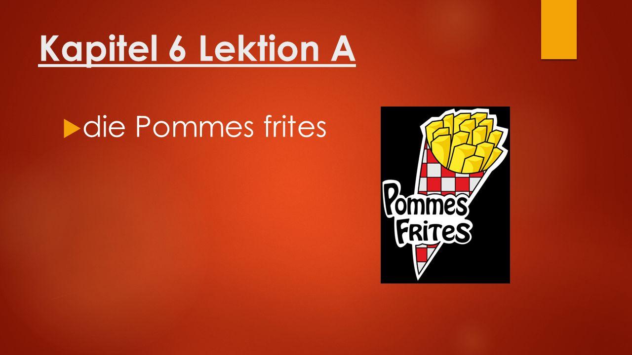 Kapitel 6 Lektion A  die Pommes frites