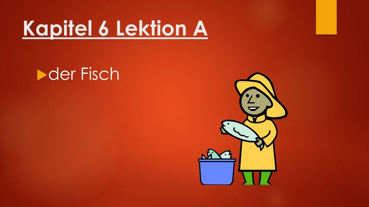 Kapitel 6 Lektion A  der Fisch