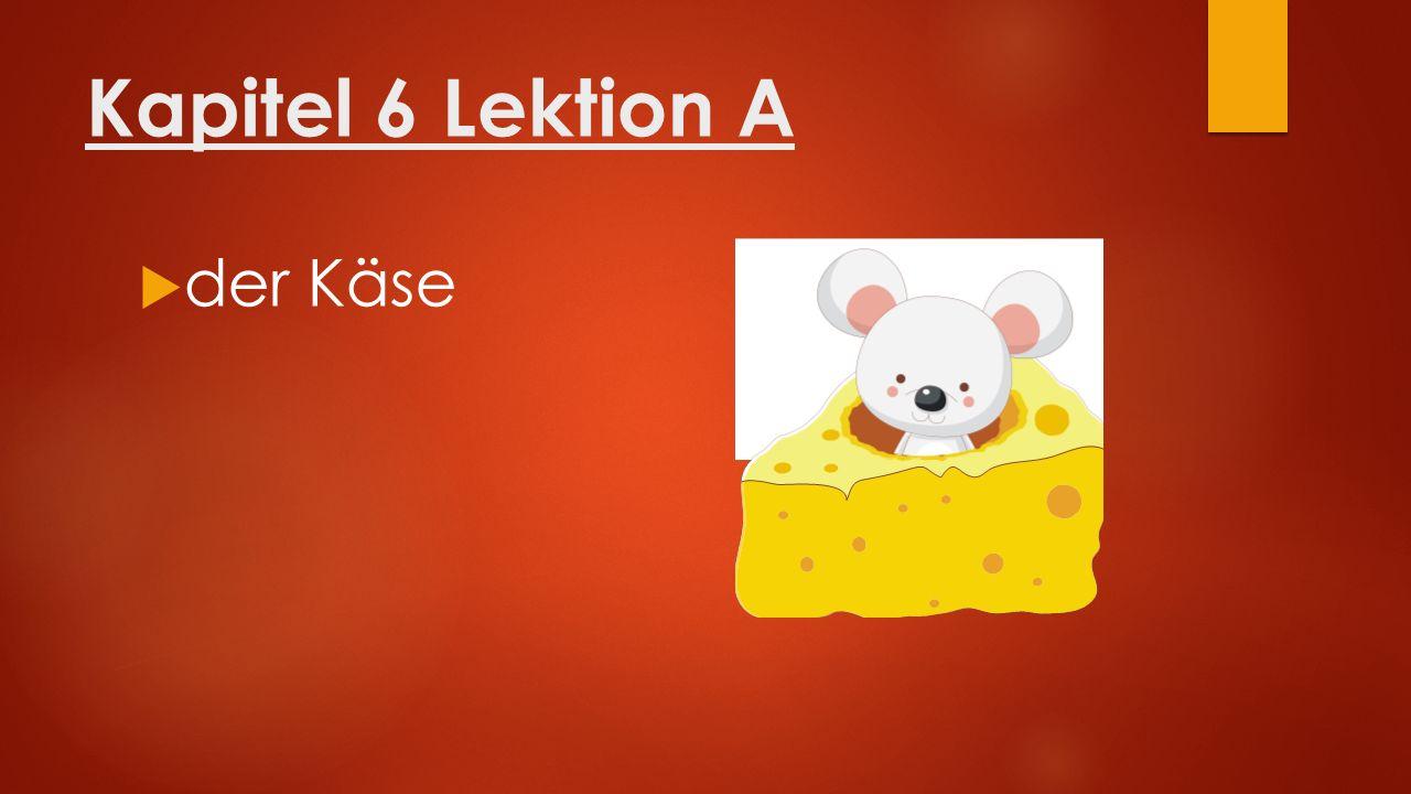 Kapitel 6 Lektion A  der Käse