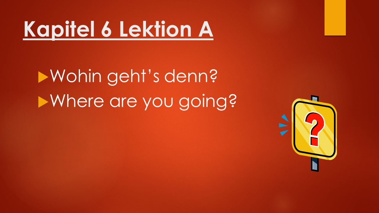 Kapitel 6 Lektion A  Wohin geht's denn?  Where are you going?