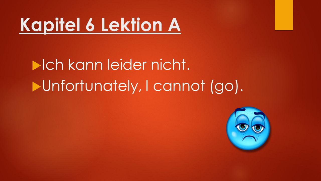 Kapitel 6 Lektion A  Ich kann leider nicht.  Unfortunately, I cannot (go).
