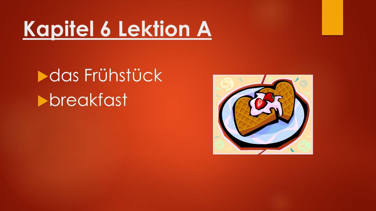 Kapitel 6 Lektion A  das Frühstück  breakfast